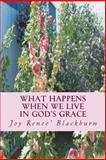 What Happens When We Live in God's Grace, Joy Blackburn, 1493510290