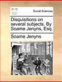 Disquisitions on Several Subjects by Soame Jenyns, Esq, Soame Jenyns, 1140990292