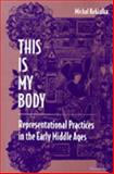 This Is My Body : Representational Practices in the Early Middle Ages, Kobialka, Michal Andrzej, 0472110292