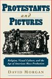 Protestants and Pictures : Religion, Visual Culture, and the Age of American Mass Production, Morgan, David, 0195130294