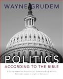 Politics - According to the Bible : A Comprehensive Resource for Understanding Modern Political Issues in Light of Scripture, Grudem, Wayne A., 0310330297
