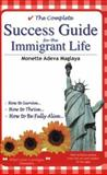 The Complete Success Guide for the Immigrant Life : How to Survive How to Thrive How to Be Fully Alive, Maglaya, Monette Adeva, 0974110299