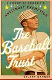 The Baseball Trust : A History of Baseball's Antitrust Exemption, Banner, Stuart, 0199930295