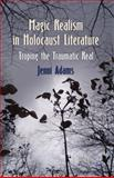 Magic Realism in Holocaust Literature : Troping the Traumatic Real, Adams, Jenni, 0230280293