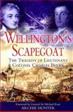 Wellington's Scapegoat : The Tragedy of Lieutenant-Colonel Charles Bevan, Hunter, Archie, 1844150291