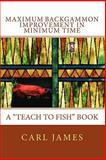 Maximum Backgammon Improvement in Minimum Time : A Teach to Fish Book, James, Carl, 1609700309