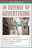 In Defense of Advertising : Arguments from Reason, Ethical Egoism, and Laissez-Faire Capitalism, Kirkpatrick, Jerry, 0978780302