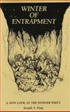 Winter of Entrapment : A New Look at the Donner Party, King, Joseph A., 0888350309