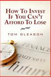 How to Invest If You Can't Afford to Lose, Tom Gleason, 1463750307