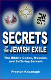 Secrets of the Jewish Exile : The Bible's Codes, Messiah, and Suffering Servant, Kavanagh, Preston, 1595710302