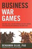 Business War Games : How Large, Small, and New Companies Can Vastly Improve Their Strategies and Outmaneuver the Competition, Gilad, Benjamin, 1601630301