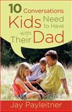 10 Conversations Kids Need to Have with Their Dad, Jay Payleitner, 0736960317