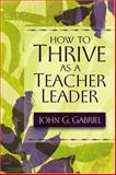 How to Thrive as a Teacher Leader, Gabriel, John G., 1416600310