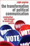 The Transformation of Political Communication : Continuities and Changes in Media and Politics, Negrine, Ralph, 0230000312
