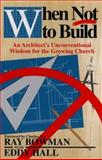 When Not to Build : An Architect's Unconventional Wisdom for the Growing Church, Bowman, Ray and Hall, Eddy, 0801010314
