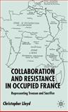 Collaboration and Resistance in Occupied France : Representing Treason and Sacrifice, Lloyd, Christopher and Lloyd, Christopher, 1403920311