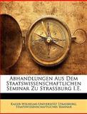 Abhandlungen Aus Dem Staatswissenschaftlichen Seminar Zu Strassburg I E, Kaiser-Wilhelms-Universitt St Seminar and Kaiser-Wilhelms-Universität St Seminar, 1147670315