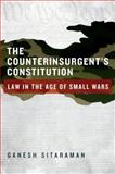 The Counterinsurgent's Constitution : Law in the Age of Small Wars, Sitaraman, Ganesh, 0199930317