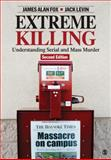 Extreme Killing : Understanding Serial and Mass Murder, Levin, Jack and Fox, James Alan, 1412980313