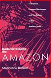 Underdeveloping the Amazon : Extraction, Unequal Exchange, and the Failure of the Modern State, Bunker, Stephen G., 0226080323