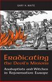 Eradicating the Devil's Minions : Anabaptists and Witches in Reformation Europe, 1525-1600, Waite, Gary K., 1442610328