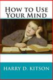 How to Use Your Mind, Harry Kitson, 1500330329