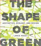 The Shape of Green : Aesthetics, Ecology, and Design, Hosey, Lance, 161091032X