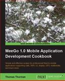 MeeGo 1. 0 Mobile Application Development Cookbook : Simple and effective recipes for professional MeeGo mobile applications supporting calls, SMS, UI, display, GPS, multimedia, and much More, Thurman, Thomas, 1849690324