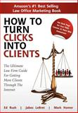 How to Turn Clicks into Clients : The Ultimate Law Firm Guide for Getting More Clients Through the Internet, Mark Homer, Ed Rush, Jabez LeBret, 0982640323