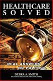 Healthcare Solved - Real Answers, No Politics, Debra Smith, 0557090326