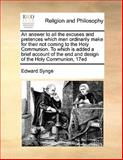 An Answer to All the Excuses and Pretences Which Men Ordinarily Make for Their Not Coming to the Holy Communion to Which Is Added a Brief Account Of, Edward Synge, 1170170323