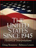 The United States Since 1945 : Historical Interpretations, Rossinow, Douglas C. and Lowen, Rebecca S., 0131840339