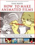 How to Make Animated Films : Tony White's Complete Masterclass on the Traditional Principles of Animation, White, Tony, 0240810333