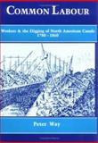 Common Labour : Workers and the Digging of North American Canals, 1780-1860, Way, Peter, 0521440335