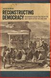 Reconstructing Democracy : Grassroots Black Politics in the Deep South after the Civil War, Behrend, Justin, 0820340332