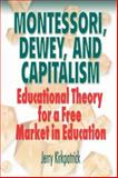Montessori, Dewey, and Capitalism : Educational Theory for a Free Market in Education, Kirkpatrick, Jerry, 0978780337