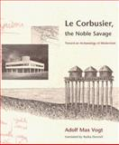 Le Corbusier, the Noble Savage : Toward an Archaeology of Modernism, Vogt, Adolf Max, 0262720337