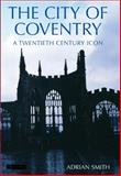 The City of Coventry : A Twentieth Century Icon, Smith, Adrian, 184511034X