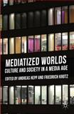 Mediatized Worlds : Culture and Society in a Media Age, , 1137300345