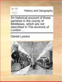 An Historical Account of Those Parishes in the County of Middlesex, Which Are Not Described in the Environs of London, Daniel Lysons, 1140720341