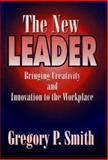 The New Leader : Bringing Creativity and Innovation to the Workplace, Gregory P. Smith, 1574440349
