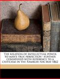 The Relation of Intellectual Power to Man's True Perfection, William George Ward, 1149270349