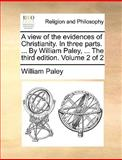 The A View of the Evidences of Christianity in Three Parts by William Paley, William Paley, 1140900358
