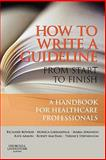 How to Write a Guideline from Start to Finish : A Handbook for Healthcare Professionals, Atkinson, Maria and Lakhanpaul, Monica, 0443100357