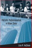 Patriotic Professionalism in Urban China : Fostering Talent, Hoffman, Lisa M., 1439900353