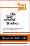 The Way Toward Wisdom : An Interdisciplinary and Intercultural Introduction to Metaphysics, Ashley, Benedict M., 0268020353