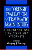 The Forensic Evaluation of Traumatic Brain Injury : A Handbook for Clinicians and Attorneys, Murrey, Gregory J., 0849320356