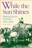 While the Sun Shines : Making Hay in Vermont, 1789-1990, Yale, Allen R., Jr., 0934720355