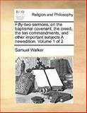 Fifty-Two Sermons, on the Baptismal Covenant, the Creed, the Ten Commandments, and Other Important Subjects a Newedition, Samuel Walker, 1170170358