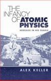 The Infancy of Atomic Physics, Alex Keller, 0486450368